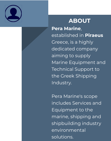 ABOUT Pera Marine, established in Piraeus Greece, is a highly dedicated company aiming to supply Marine Equipment and Technical Support to the Greek Shipping Industry.  Pera Marine's scope includes Services and Equipment to the marine, shipping and shipbuilding industry environmental solutions.