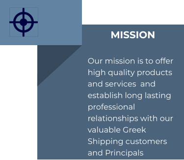 MISSION  Our mission is to offer high quality products and services  and establish long lasting professional relationships with our valuable Greek Shipping customers and Principals